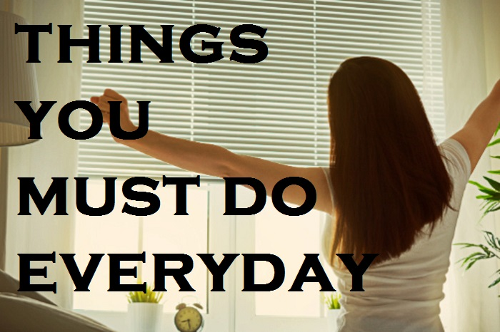 things you must do everyday